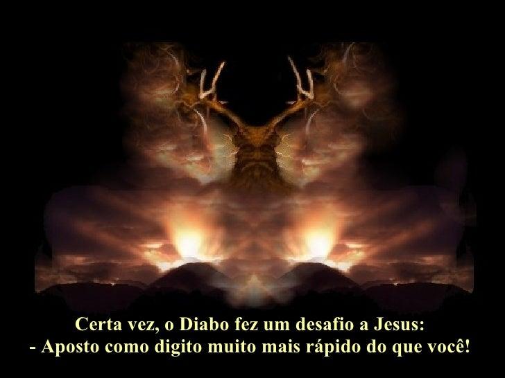 Certa vez, o Diabo fez um desafio a Jesus:  - Aposto como digito muito mais rápido do que você!