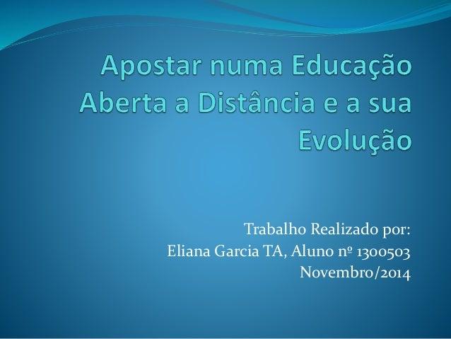Trabalho Realizado por:  Eliana Garcia TA, Aluno nº 1300503  Novembro/2014
