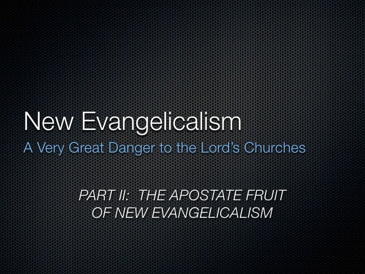 New Evangelicalism A Very Great Danger to the Lord's Churches           PART II: THE APOSTATE FRUIT          OF NEW EVANGE...