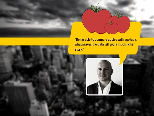 """""""Being able to compare apples with apples is  what makes the data tell you a much richer  story."""""""