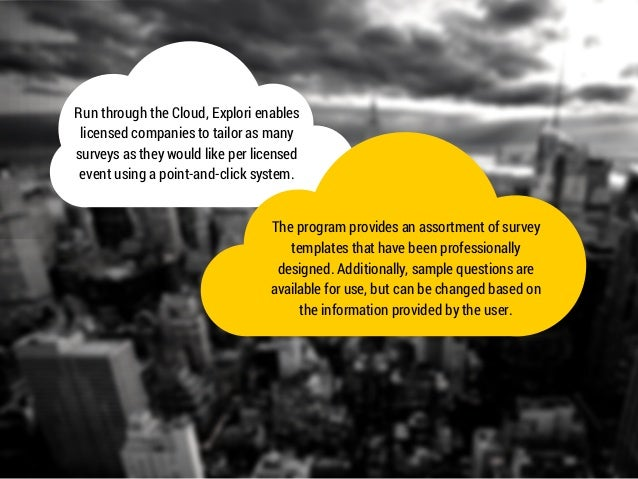 Run through the Cloud, Explori enables  licensed companies to tailor as many  surveys as they would like per licensed  eve...