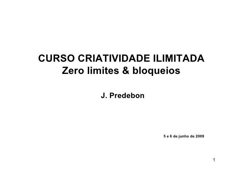 CURSO CRIATIVIDADE ILIMITADA    Zero limites & bloqueios            J. Predebon                             5 e 6 de junho...