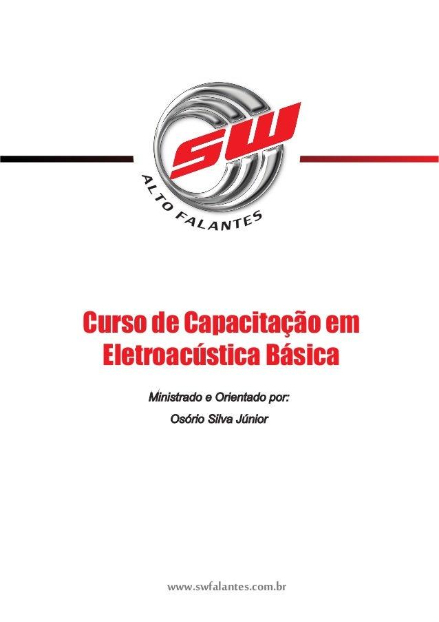 Curso de Capacitação em  Eletroacústica Básica  Ministrado e Orientado por:  Osório Silva Júnior  www.swfalantes.com.br