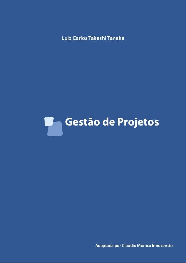 Gestão de Projetos Luiz Carlos Takeshi Tanaka Adaptada por Claudio Monico Innocencio