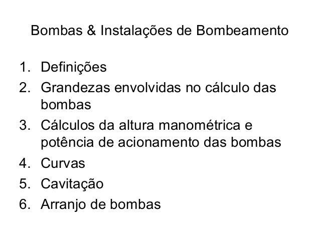 Bombas & Instalações de Bombeamento 1. Definições 2. Grandezas envolvidas no cálculo das bombas 3. Cálculos da altura mano...