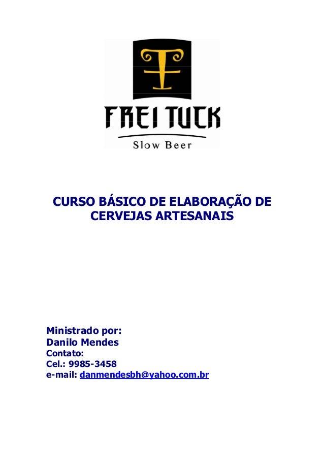 CURSO BÁSICO DE ELABORAÇÃO DE  CERVEJAS ARTESANAIS  Ministrado por:  Danilo Mendes  Contato:  Cel.: 9985-3458  e-mail: dan...