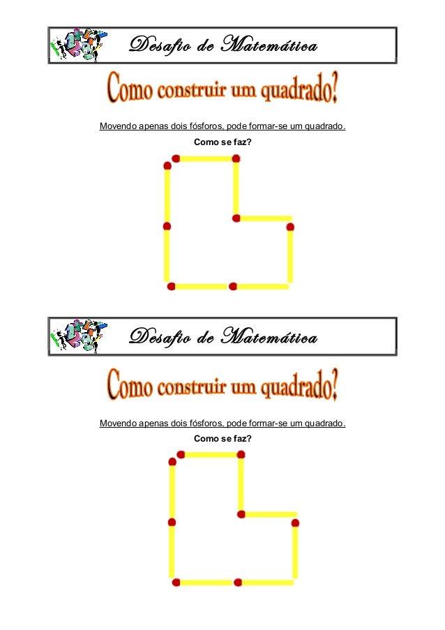 Desafio de Matemática Movendo apenas dois fósforos, pode formar-se um quadrado. Como se faz? Desafio de Matemática Movendo...
