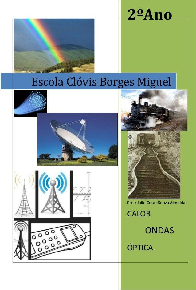 2ºAno Prof: Julio Cesar Souza Almeida CALOR ONDAS ÓPTICA Escola Clóvis Borges Miguel