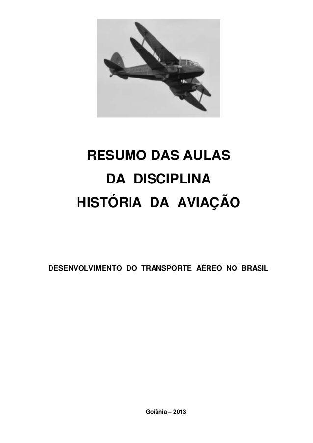 RESUMO DAS AULAS  DA DISCIPLINA  HISTÓRIA DA AVIAÇÃO  DESENVOLVIMENTO DO TRANSPORTE AÉREO NO BRASIL  Goiânia – 2013