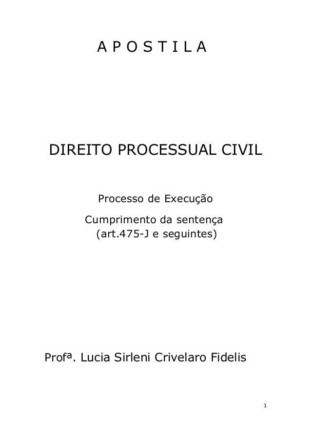 A P O S T I L A DIREITO PROCESSUAL CIVIL Processo de Execução Cumprimento da sentença (art.475-J e seguintes) Profª. Lucia...