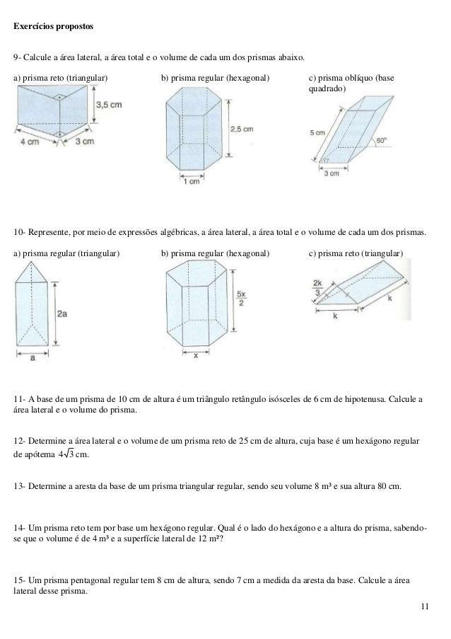 11 Exercícios propostos 9- Calcule a área lateral, a área total e o volume de cada um dos prismas abaixo. a) prisma reto (...