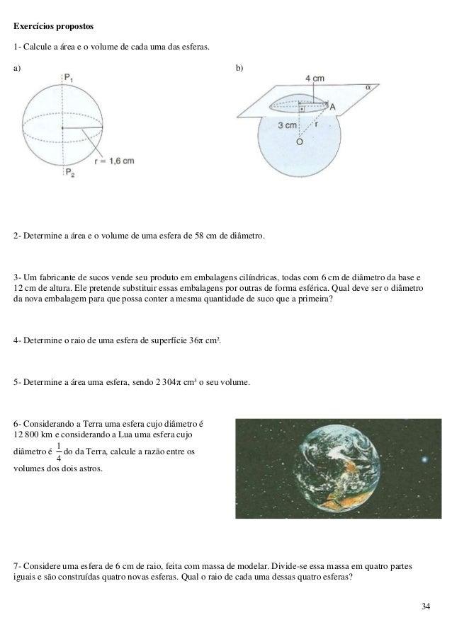 34 Exercícios propostos 1- Calcule a área e o volume de cada uma das esferas. a) b) 2- Determine a área e o volume de uma ...