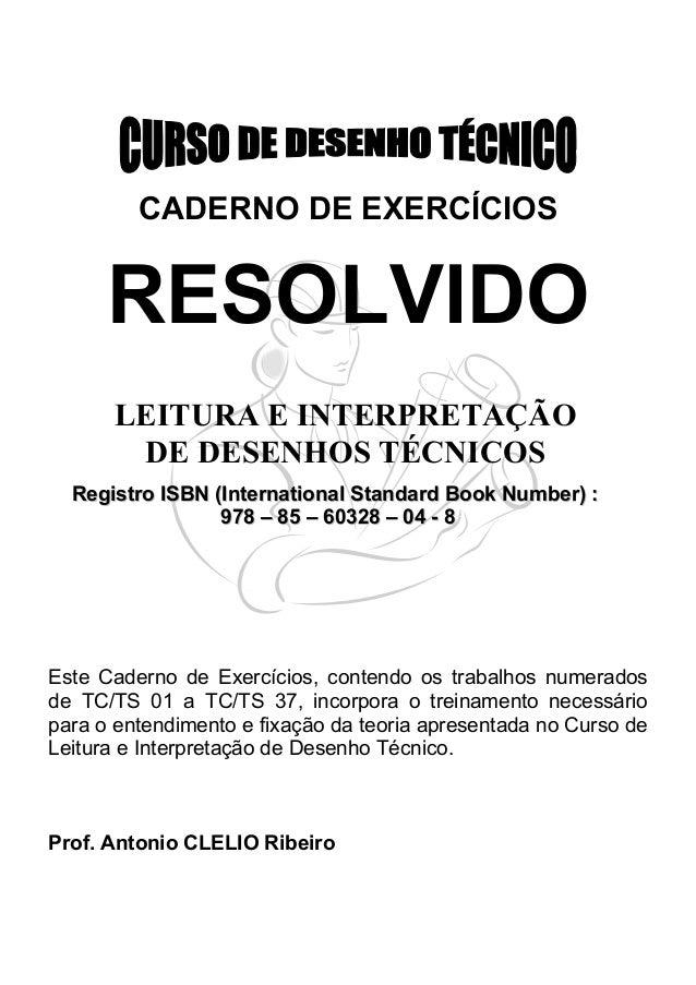 CADERNO DE EXERCÍCIOS  RESOLVIDO  LEITURA E INTERPRETAÇÃO  DE DESENHOS TÉCNICOS  Registro ISBN (International Standard Boo...