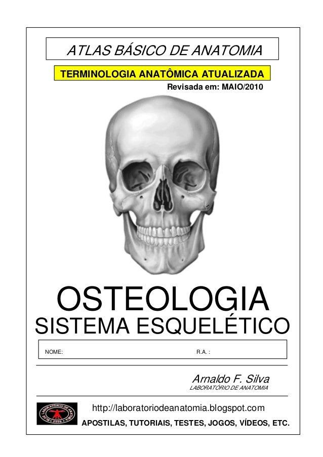ATLAS BÁSICO DE ANATOMIA SISTEMA ESQUELÉTICO OSTEOLOGIA Arnaldo F. Silva NOME: R.A. : LABORATÓRIO DE ANATOMIA http://labor...