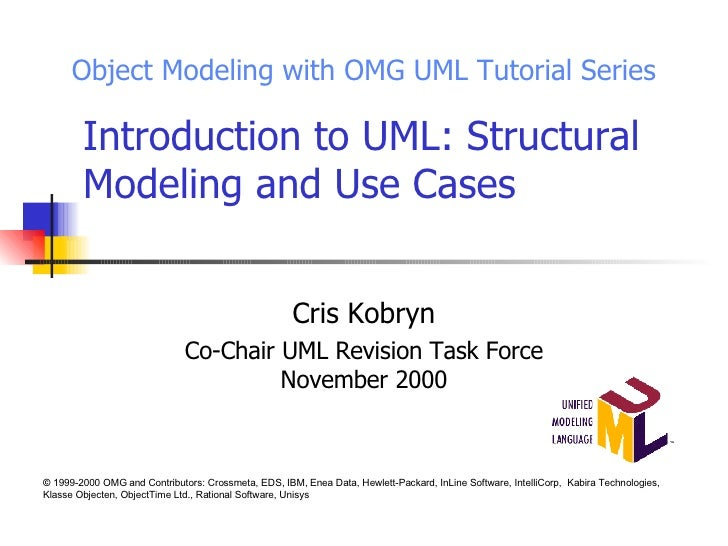 Introduction to UML: Structural Modeling and Use Cases Cris Kobryn Co-Chair UML Revision Task Force November 2000 Object M...
