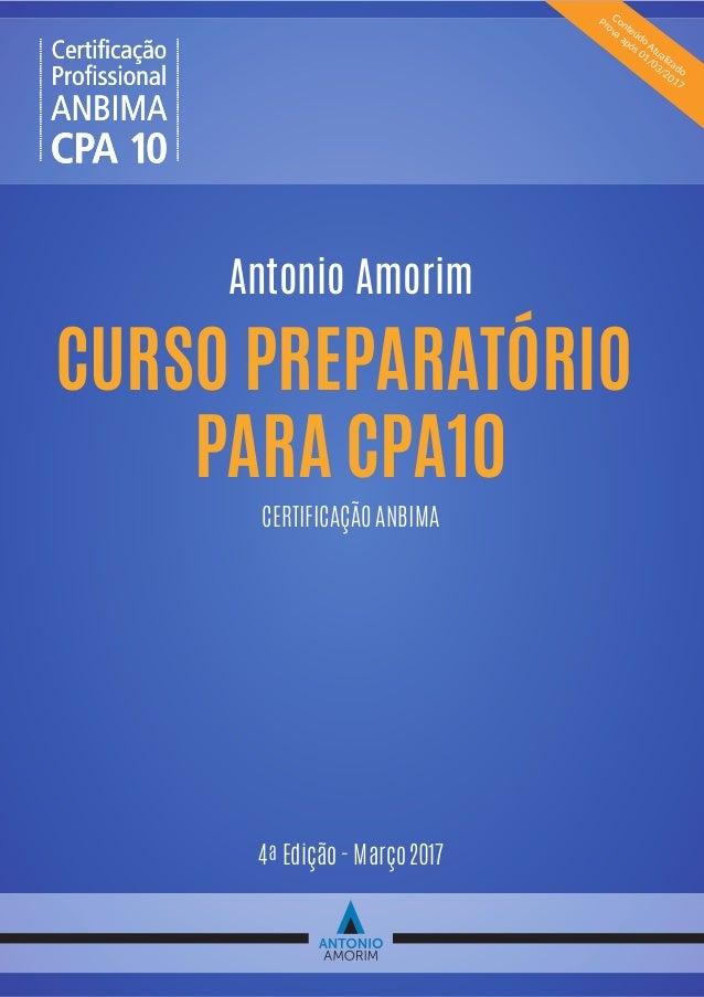 Antonio Amorim CERTIFICAÇÃO ANBIMA 4ª Edição - Março 2017 CURSO PREPARATÓRIO PARA CPA10 Conteúdo Atualizado Prova após 01/...