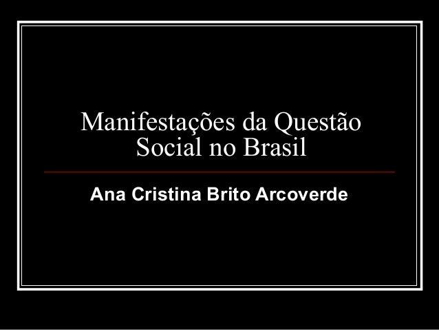 Manifestações da Questão    Social no BrasilAna Cristina Brito Arcoverde