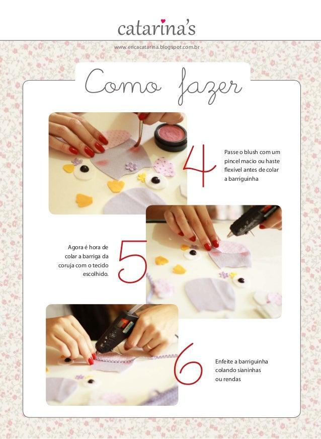 www.ericacatarina.blogspot.com.br Agora é hora de colar a barriga da coruja com o tecido escolhido. Passe o blush com um p...