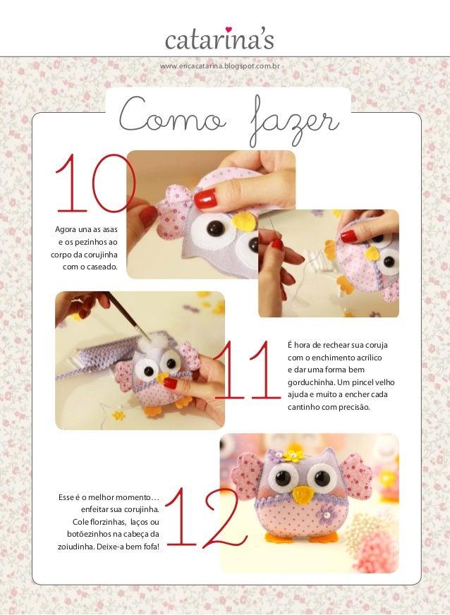 www.ericacatarina.blogspot.com.br Agora una as asas e os pezinhos ao corpo da corujinha com o caseado. É hora de rechear s...