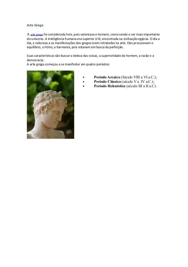 Arte Grega A arte grega foi considerada livre, pois valorizava o homem, como sendo o ser mais importante do universo. A in...