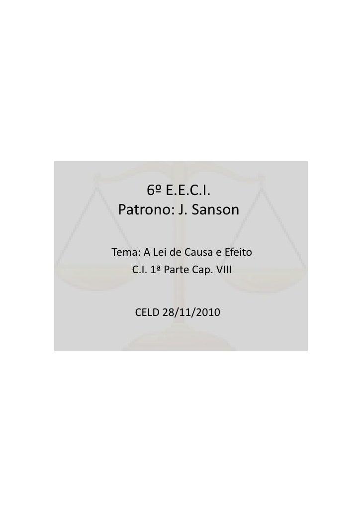 6º E.E.C.I. Patrono: J. SansonTema: A Lei de Causa e Efeito   C.I. 1ª Parte Cap. VIII    CELD 28/11/2010