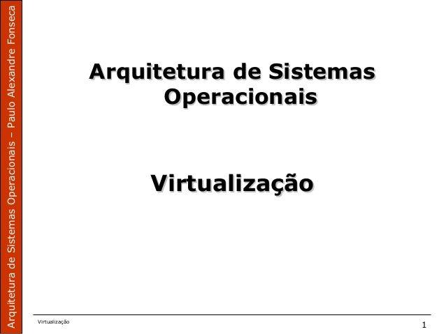 ArquiteturadeSistemasOperacionais–PauloAlexandreFonseca Virtualização 1 Arquitetura de SistemasArquitetura de Sistemas Ope...