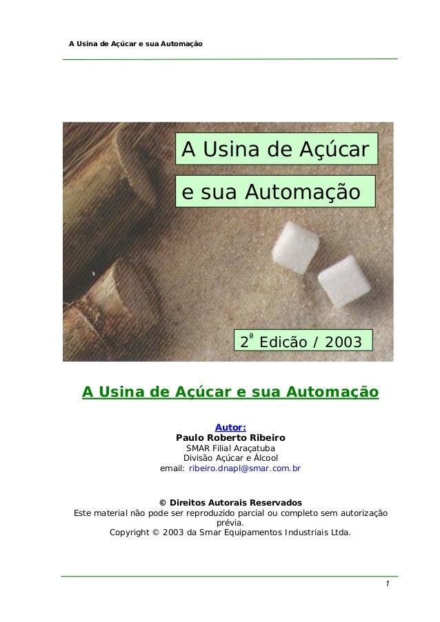 1 A Usina de Açúcar e sua Automação A Usina de Açúcar e sua Automação Autor: Paulo Roberto Ribeiro SMAR Filial Araçatuba D...