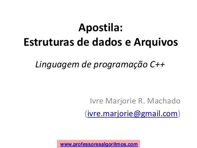www.professoresalgoritmos.com Apostila: Estruturas de dados e Arquivos Ivre Marjorie R. Machado (ivre.marjorie@gmail.com) ...