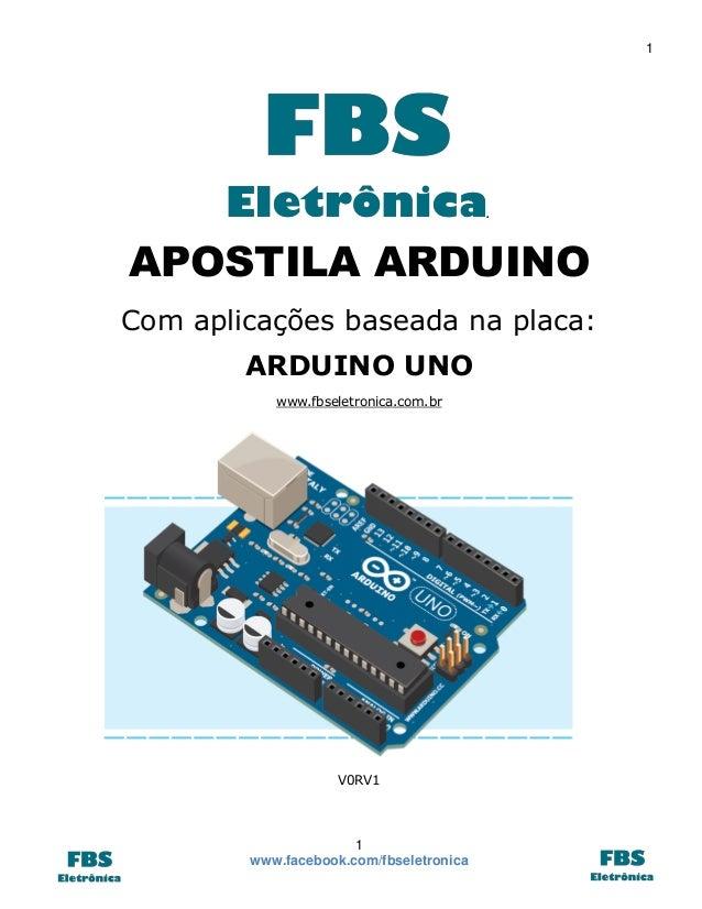 1  .  APOSTILA ARDUINO Com aplicações baseada na placa: ARDUINO UNO www.fbseletronica.com.br  V0RV1  1 www.facebook.com/fb...
