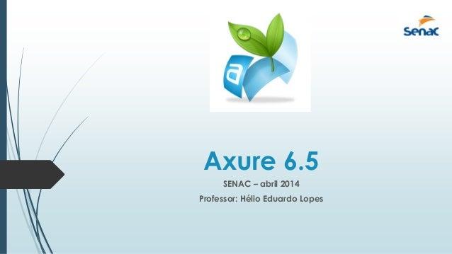 Axure 6.5 SENAC – abril 2014 Professor: Hélio Eduardo Lopes