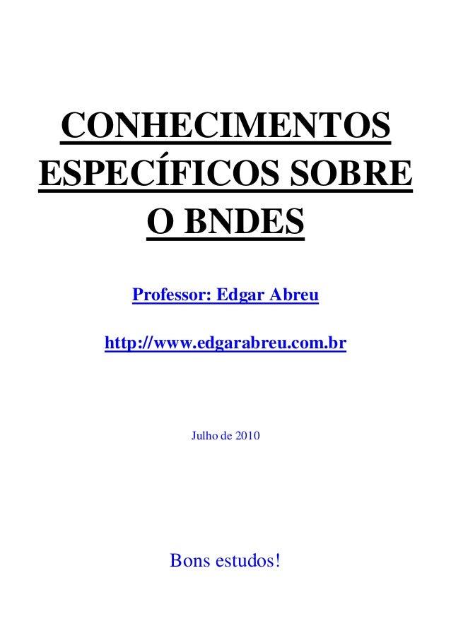 CONHECIMENTOSESPECÍFICOS SOBRE     O BNDES      Professor: Edgar Abreu   http://www.edgarabreu.com.br             Julho de...