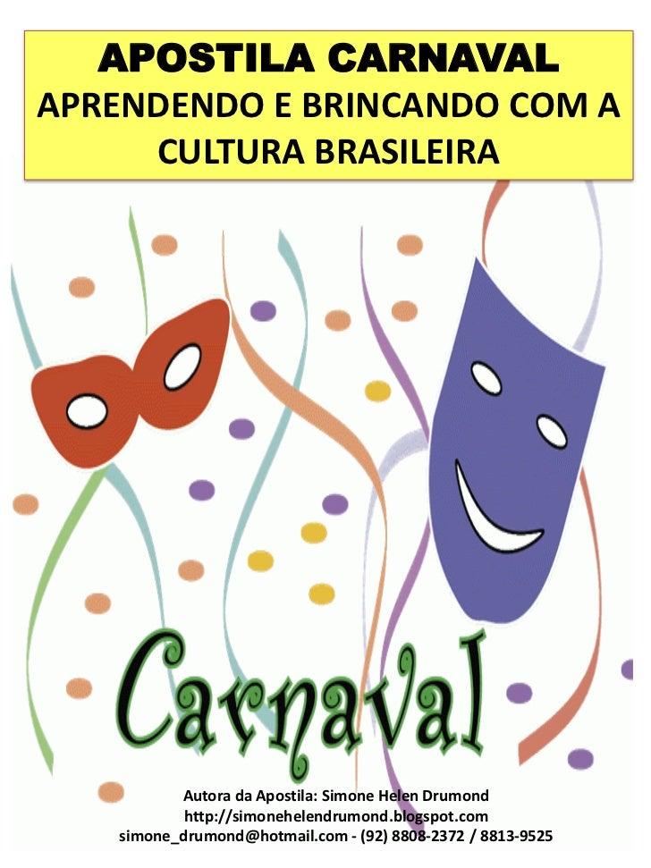 APOSTILA CARNAVALAPRENDENDO E BRINCANDO COM A     CULTURA BRASILEIRA          Autora da Apostila: Simone Helen Drumond    ...