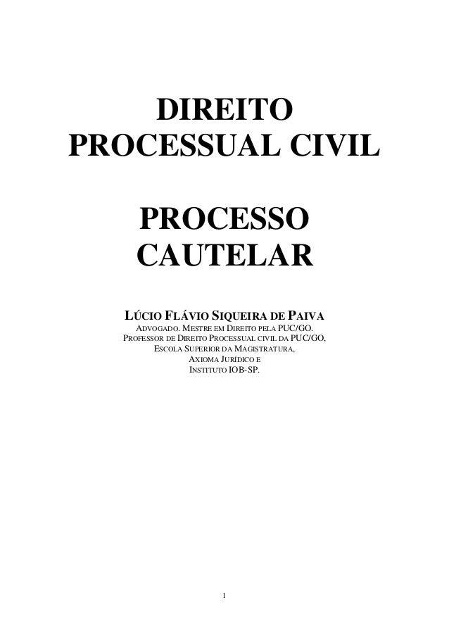 1 DIREITO PROCESSUAL CIVIL PROCESSO CAUTELAR LÚCIO FLÁVIO SIQUEIRA DE PAIVA ADVOGADO. MESTRE EM DIREITO PELA PUC/GO. PROFE...