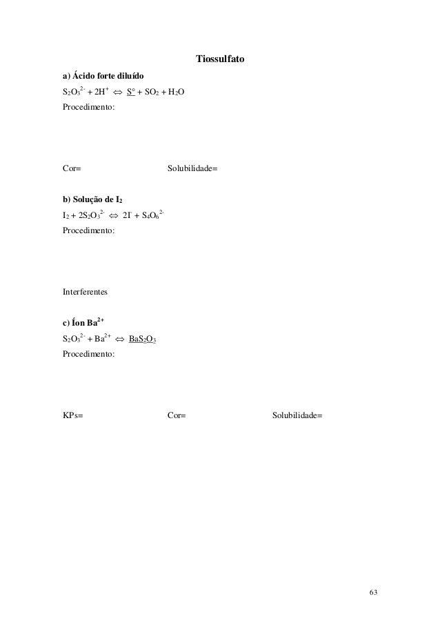 Tiossulfatoa) Ácido forte diluídoS2O32- + 2H+ ⇔ S° + SO2 + H2OProcedimento:Cor=                          Solubilidade=b) S...