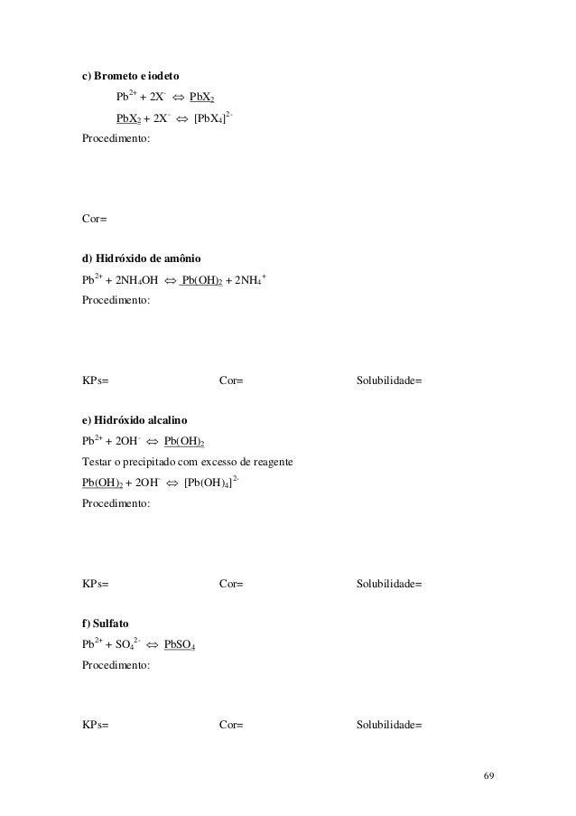 c) Brometo e iodeto       Pb2+ + 2X- ⇔ PbX2       PbX2 + 2X- ⇔ [PbX4]2-Procedimento:Cor=d) Hidróxido de amônioPb2+ + 2NH4O...