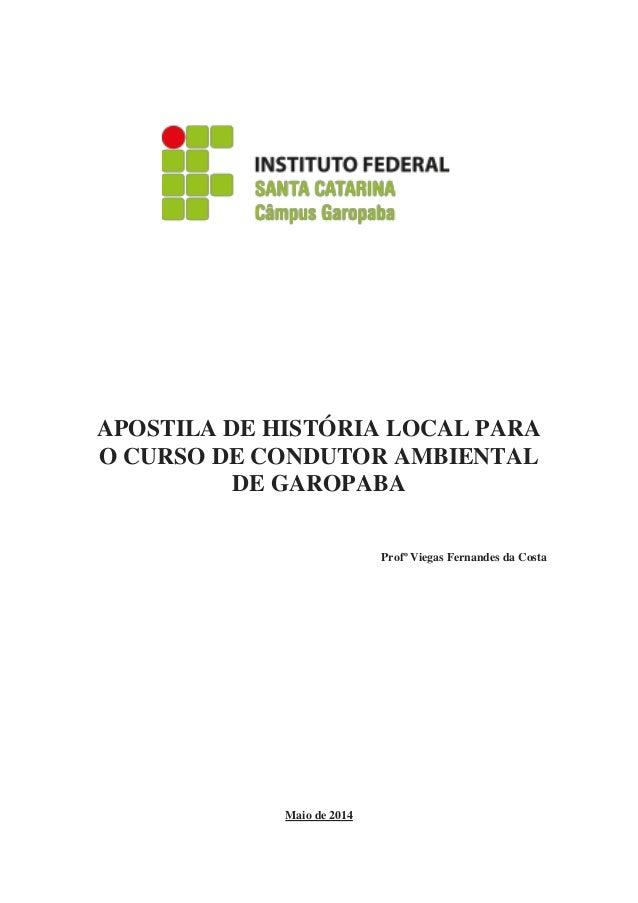 APOSTILA DE HISTÓRIA LOCAL PARA O CURSO DE CONDUTOR AMBIENTAL DE GAROPABA Profº Viegas Fernandes da Costa Maio de 2014