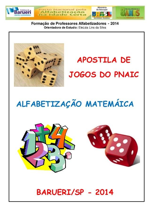 Formação de Professores Alfabetizadores - 2014  Orientadora de Estudo: Eleúzia Lins da Silva  APOSTILA DE  JOGOS DO PNAIC ...