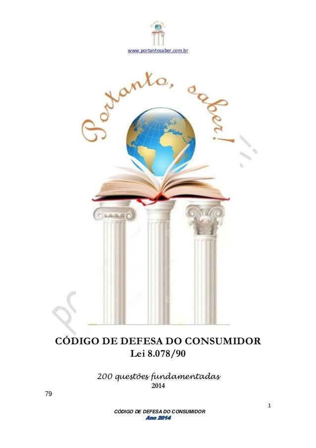 www.portantosaber.com.br 1 CÓDIGO DE DEFESA DO CONSUMIDOR Ano 2014 CÓDIGO DE DEFESA DO CONSUMIDOR Lei 8.078/90 200 questõe...