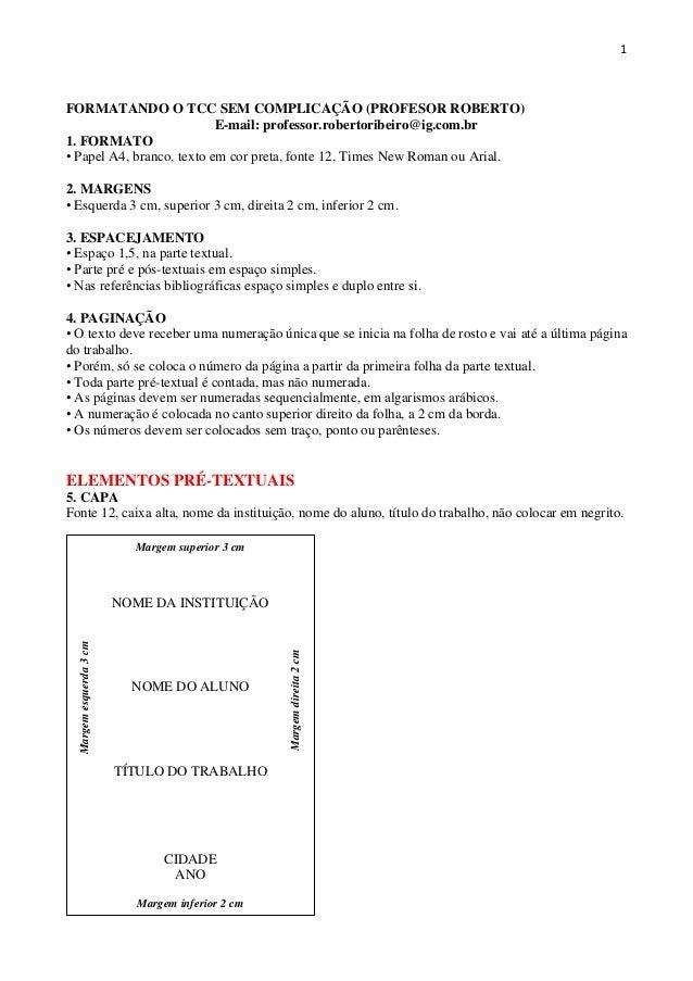 1 FORMATANDO O TCC SEM COMPLICAÇÃO (PROFESOR ROBERTO) E-mail: professor.robertoribeiro@ig.com.br 1. FORMATO • Papel A4, br...
