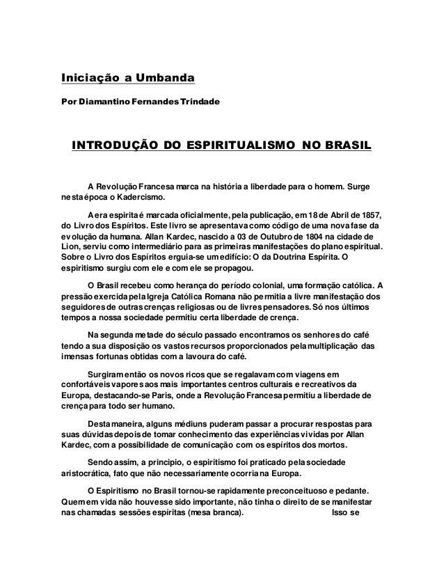 Iniciação a Umbanda Por Diamantino Fernandes Trindade INTRODUÇÃO DO ESPIRITUALISMO NO BRASIL A Revolução Francesa marca na...
