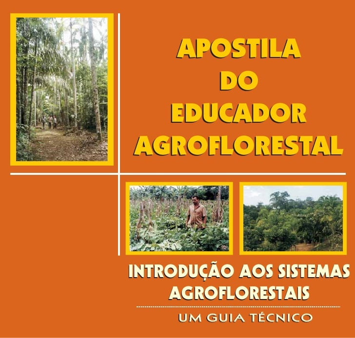 APOSTILA      DO   EDUCADOR AGROFLORESTAL    INTRODUÇÃO AOS SISTEMAS     AGROFLORESTAIS      UM GUIA TÉCNICO