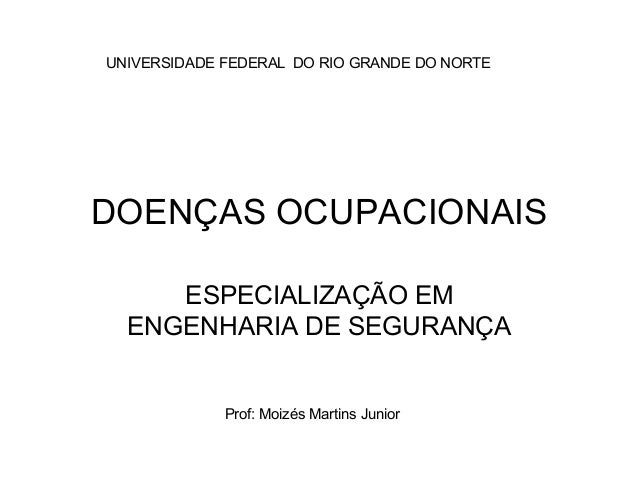 UNIVERSIDADE FEDERAL DO RIO GRANDE DO NORTE  DOENÇAS OCUPACIONAIS  ESPECIALIZAÇÃO EM  ENGENHARIA DE SEGURANÇA  Prof: Moizé...