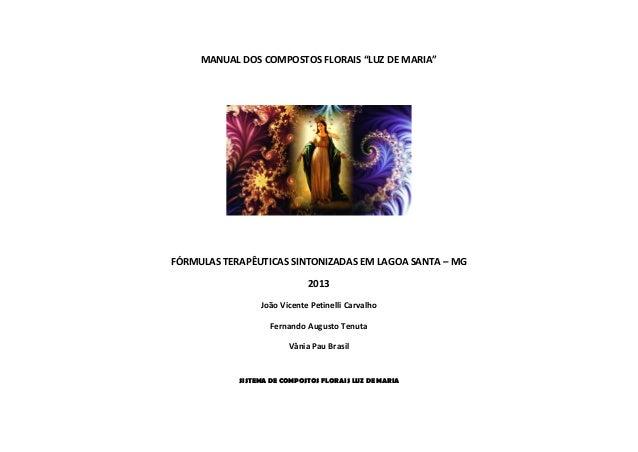 """MANUAL DOS COMPOSTOS FLORAIS """"LUZ DE MARIA""""  FÓRMULAS TERAPÊUTICAS SINTONIZADAS EM LAGOA SANTA – MG  2013  João Vicente Pe..."""