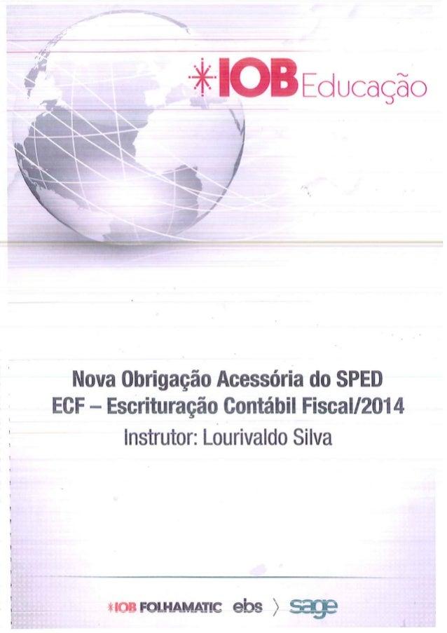 Educação      Nova Obrigação Acessória do SPED ECF - Escrituração Contábil FiscaI/2014 Instrutor:  Lourivaldo Silva  nos F...