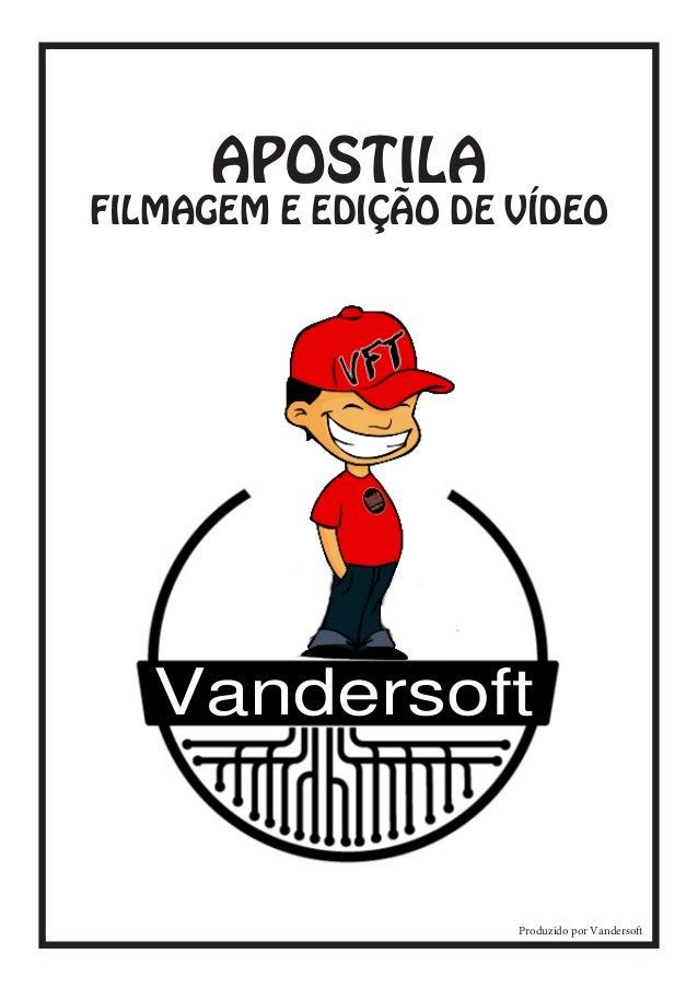 Vandersft Vandersoft  APOSTILA  FILMAGEM E EDIÇÃO DE VÍDEO  Vandersoft  Produzido por Vandersoft