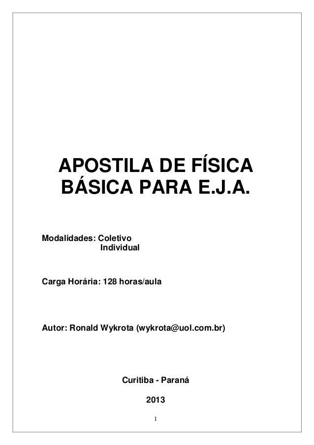 1 APOSTILA DE FÍSICA BÁSICA PARA E.J.A. Modalidades: Coletivo Individual Carga Horária: 128 horas/aula Autor: Ronald Wykro...