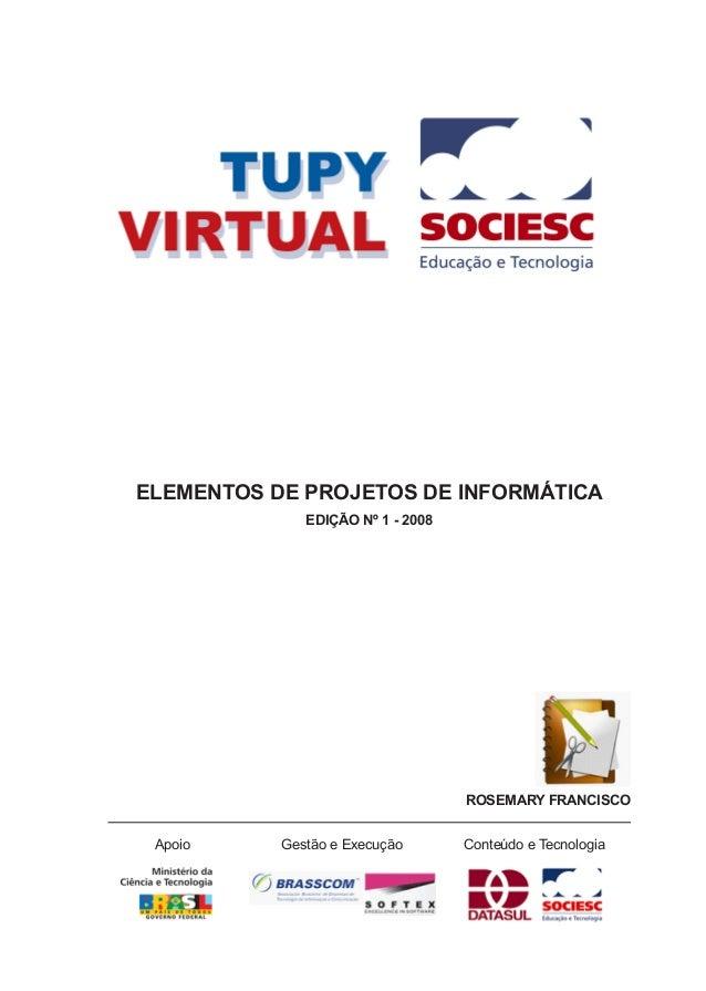 ELEMENTOS DE PROJETOS DE INFORMÁTICA EdiçÃo nº 1 - 2008 ROSEMARY FRANCISCO Apoio Gestão e Execução Conteúdo e Tecnologia