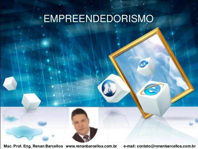 Msc. Prof. Eng. Renan Barcellos www.renanbarcellos.com.br e-mail: contato@renanbarcellos.com.br EMPREENDEDORISMO