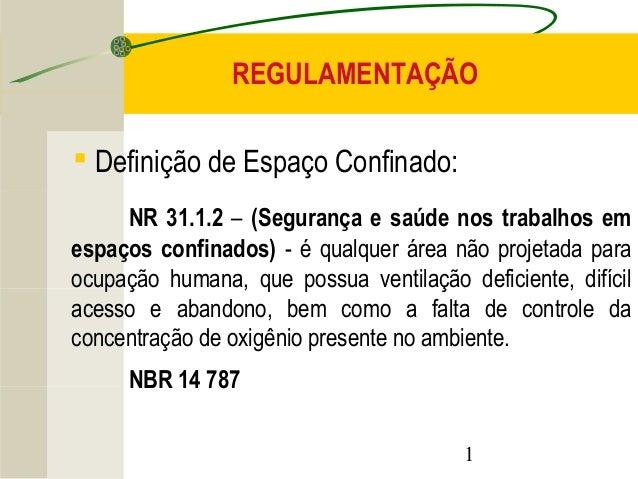 REGULAMENTAÇÃO  1   Definição de Espaço Confinado:  NR 31.1.2 – (Segurança e saúde nos trabalhos em  espaços confinados) ...