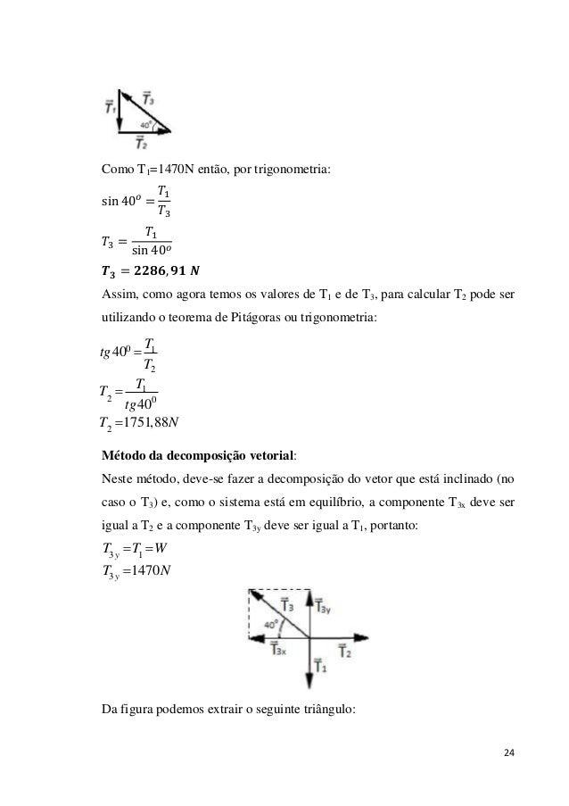24 Como T1=1470N então, por trigonometria: 1 3 3 1 Assim, como agora temos os valores de T1 e de T3, para calcular T2 pode...